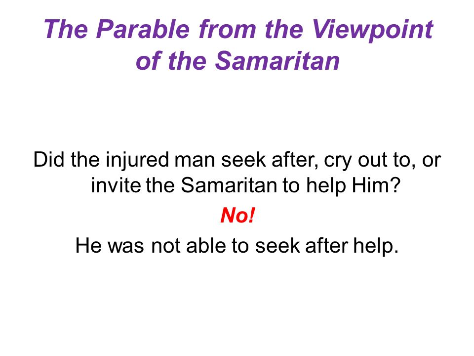 The Parable from the Viewpoint of the Samaritan Did the injured man seek after, cry out to, or invite the Samaritan to help Him? No! He was not able t