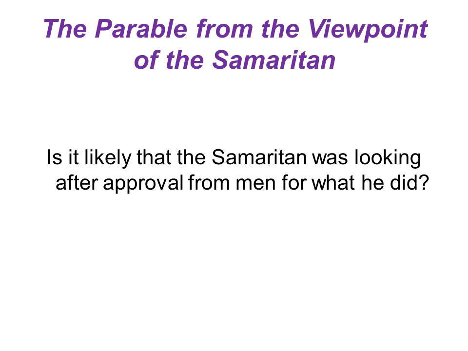 The Parable from the Viewpoint of the Samaritan Is it likely that the Samaritan was looking after approval from men for what he did?