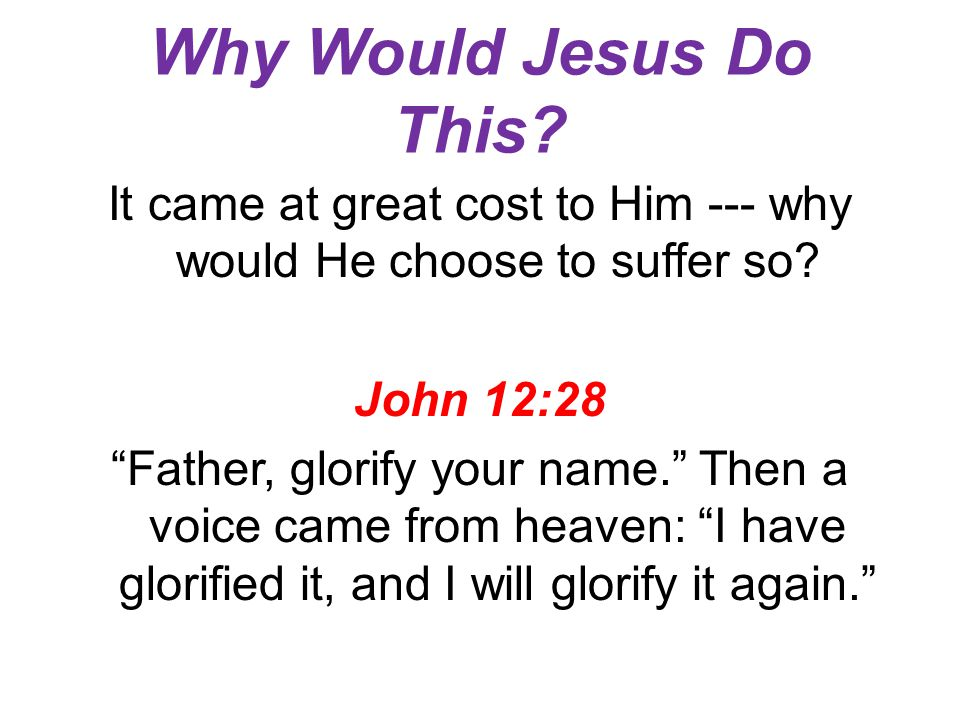 "Why Would Jesus Do This? It came at great cost to Him --- why would He choose to suffer so? John 12:28 ""Father, glorify your name."" Then a voice came"