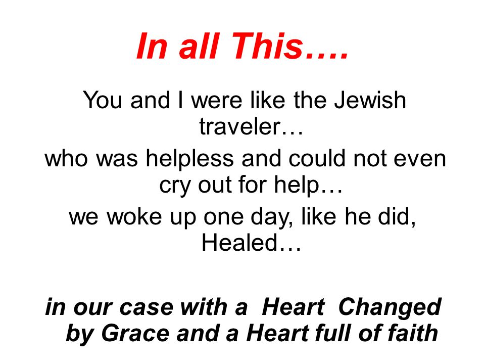 In all This…. You and I were like the Jewish traveler… who was helpless and could not even cry out for help… we woke up one day, like he did, Healed…