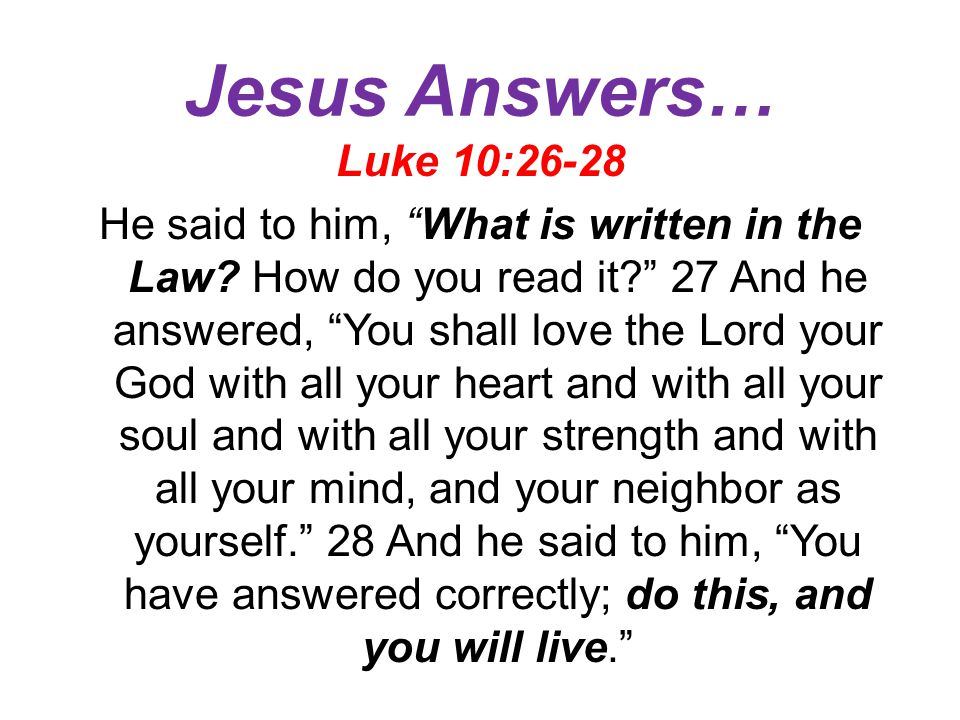 "Jesus Answers… Luke 10:26-28 He said to him, ""What is written in the Law? How do you read it?"" 27 And he answered, ""You shall love the Lord your God w"