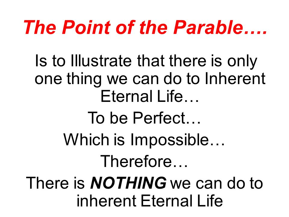 The Point of the Parable…. Is to Illustrate that there is only one thing we can do to Inherent Eternal Life… To be Perfect… Which is Impossible… There
