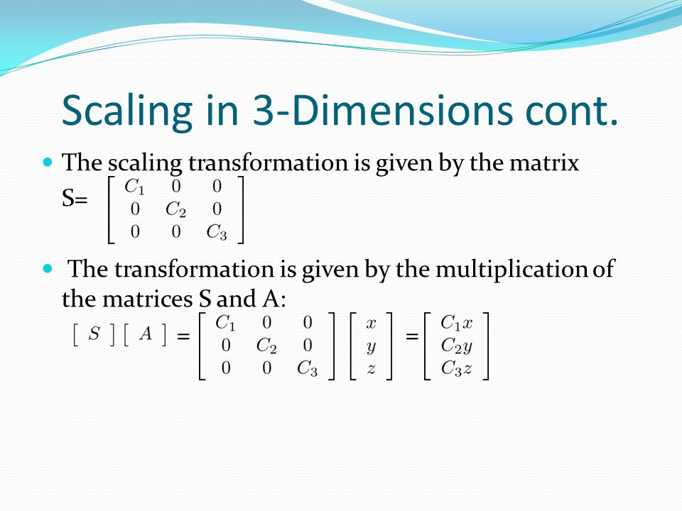 Scaling in 3-Dimensions cont. The scaling transformation is given by the matrix S= The transformation is given by the multiplication of the matrices S