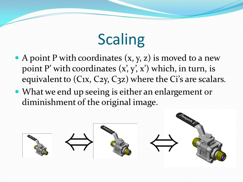 Scaling A point P with coordinates (x, y, z) is moved to a new point P' with coordinates (x', y', x') which, in turn, is equivalent to (C1x, C2y, C3z)