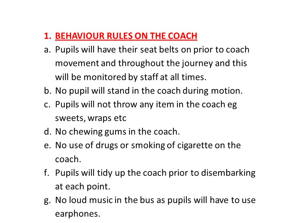 1.BEHAVIOUR RULES ON THE COACH a.Pupils will have their seat belts on prior to coach movement and throughout the journey and this will be monitored by staff at all times.