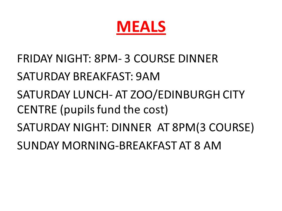MEALS FRIDAY NIGHT: 8PM- 3 COURSE DINNER SATURDAY BREAKFAST: 9AM SATURDAY LUNCH- AT ZOO/EDINBURGH CITY CENTRE (pupils fund the cost) SATURDAY NIGHT: DINNER AT 8PM(3 COURSE) SUNDAY MORNING-BREAKFAST AT 8 AM