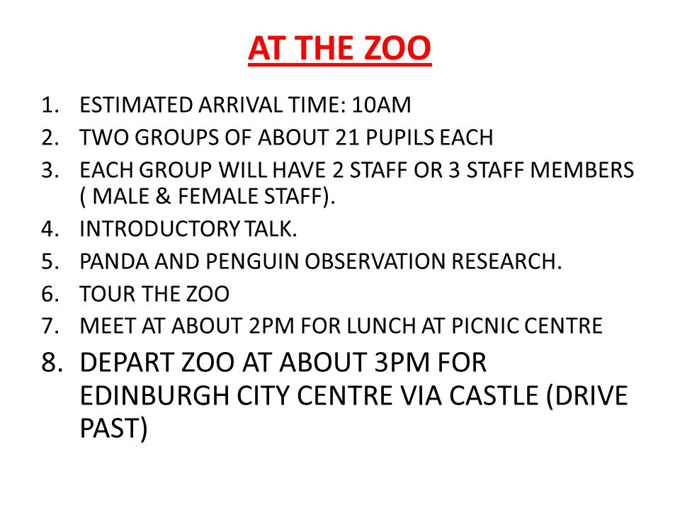 AT THE ZOO 1.ESTIMATED ARRIVAL TIME: 10AM 2.TWO GROUPS OF ABOUT 21 PUPILS EACH 3.EACH GROUP WILL HAVE 2 STAFF OR 3 STAFF MEMBERS ( MALE & FEMALE STAFF).
