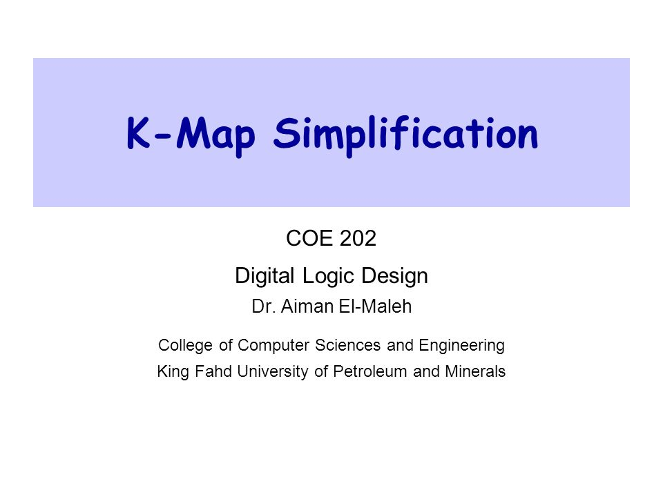 Practical Aspects Of Logic Gates COE 202– Digital Logic Design – KFUPM slide 2 Outline  Introduction  Two-Variable K-Maps  Three-Variable K-Maps  Four-Variable K-Maps  Prime and essential prime implicants  SOP simplification  POS simplification  Simplification using don't care conditions  Five-Variable K-Maps  Six-Variable K-Maps