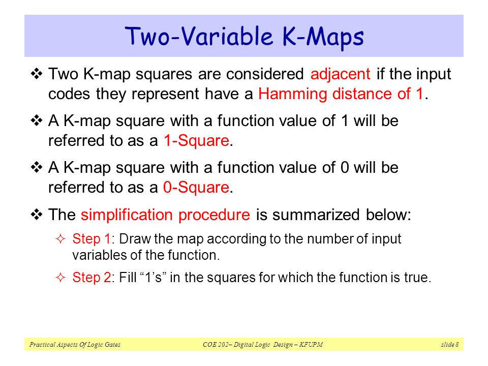Practical Aspects Of Logic Gates COE 202– Digital Logic Design – KFUPM slide 9 Two-Variable K-Maps  Step 3: Form as big group of adjacent 1-squares as possible.