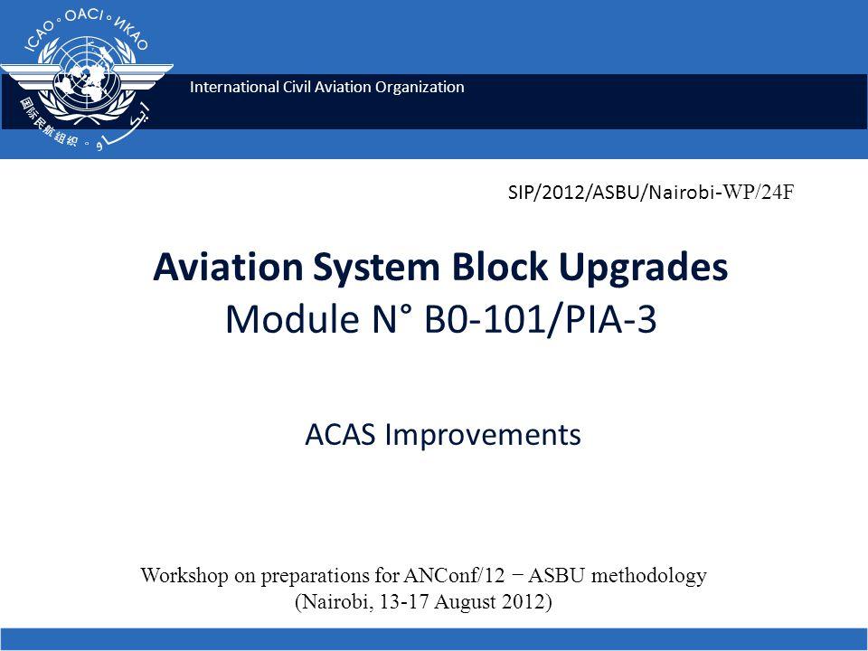 International Civil Aviation Organization Aviation System Block Upgrades Module N° B0-101/PIA-3 ACAS Improvements Workshop on preparations for ANConf/12 − ASBU methodology (Nairobi, 13-17 August 2012) SIP/2012/ASBU/Nairobi -WP/24F