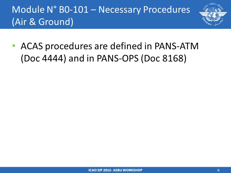 6 ACAS procedures are defined in PANS-ATM (Doc 4444) and in PANS-OPS (Doc 8168) ICAO SIP ASBU WORKSHOP Module N° B0-101 – Necessary Procedures (Air & Ground)