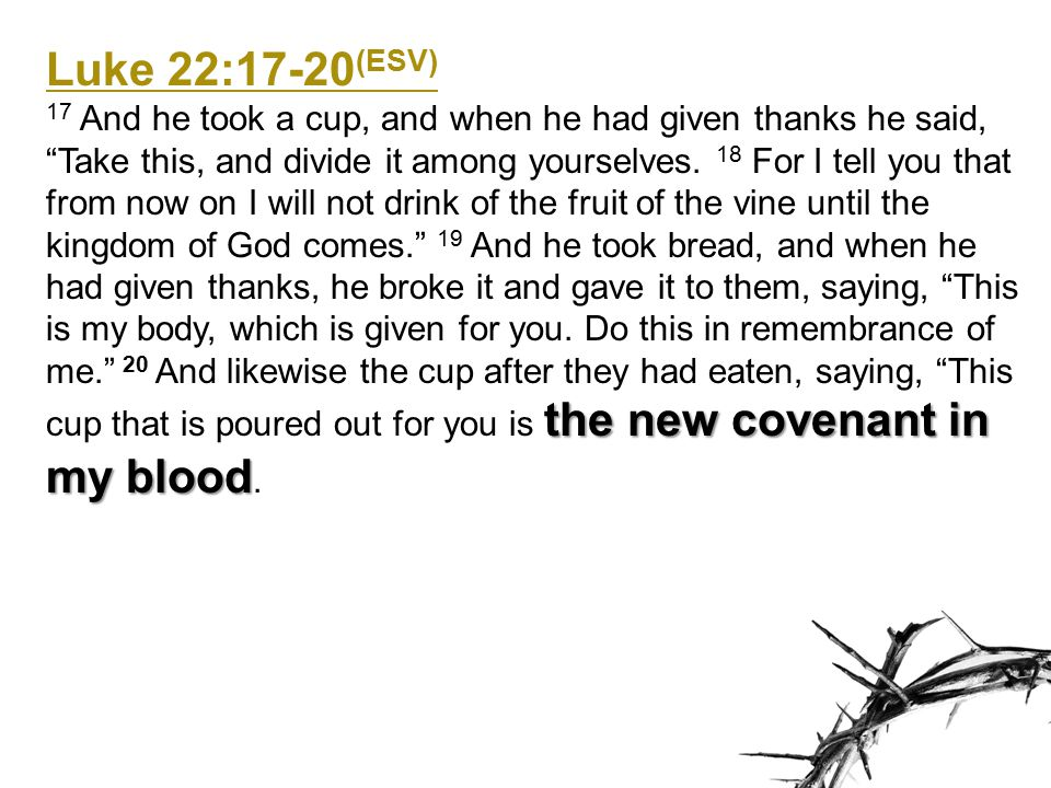 Luke 22:17-20 (ESV) the new covenant in my blood 17 And he took a cup, and when he had given thanks he said, Take this, and divide it among yourselves.