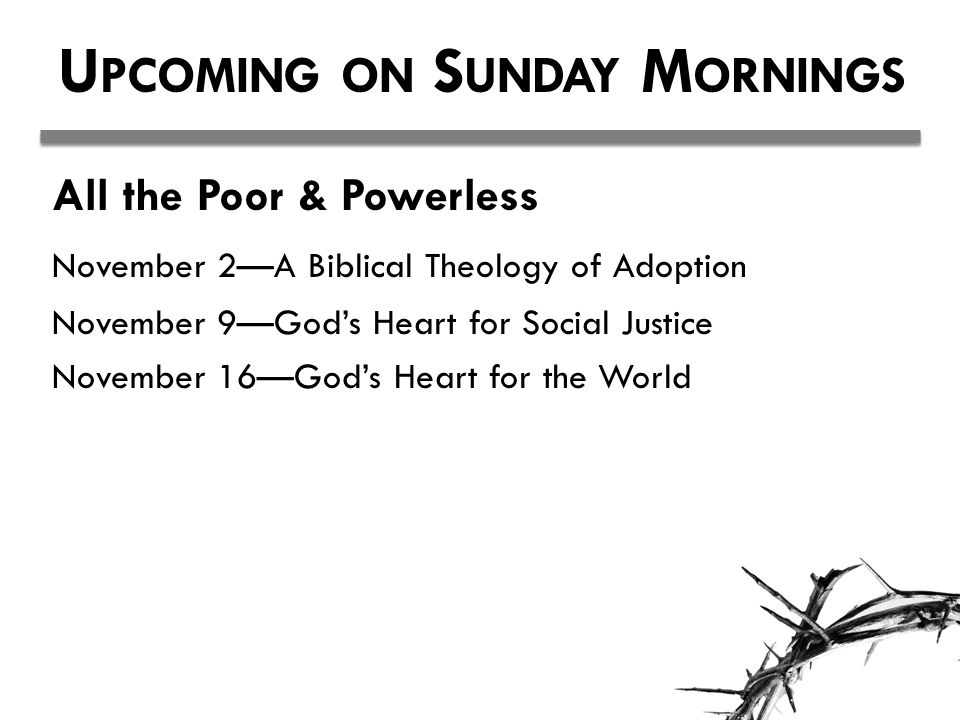 U PCOMING ON S UNDAY M ORNINGS All the Poor & Powerless November 2—A Biblical Theology of Adoption November 9—God's Heart for Social Justice November 16—God's Heart for the World