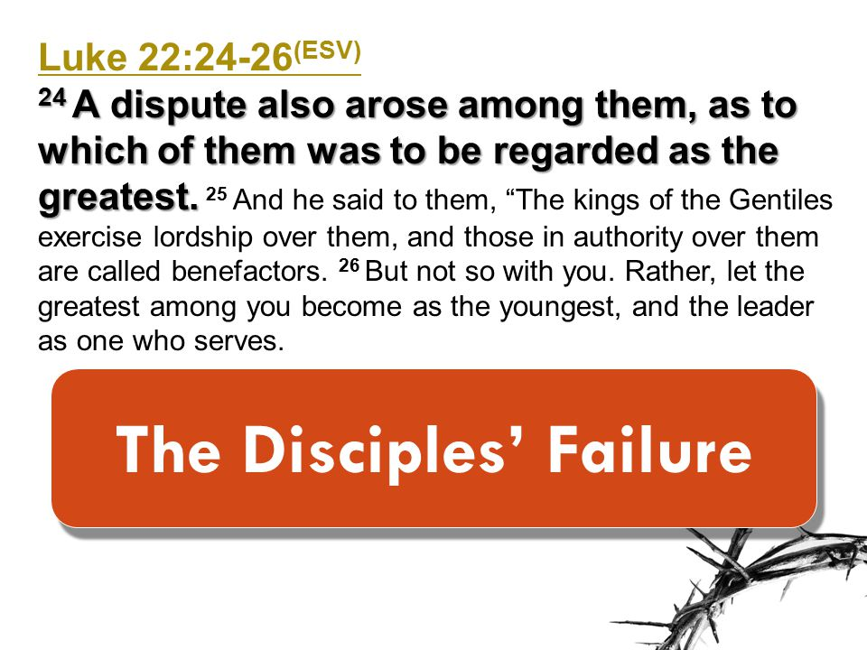 Luke 22:24-26 (ESV) 24 A dispute also arose among them, as to which of them was to be regarded as the greatest.