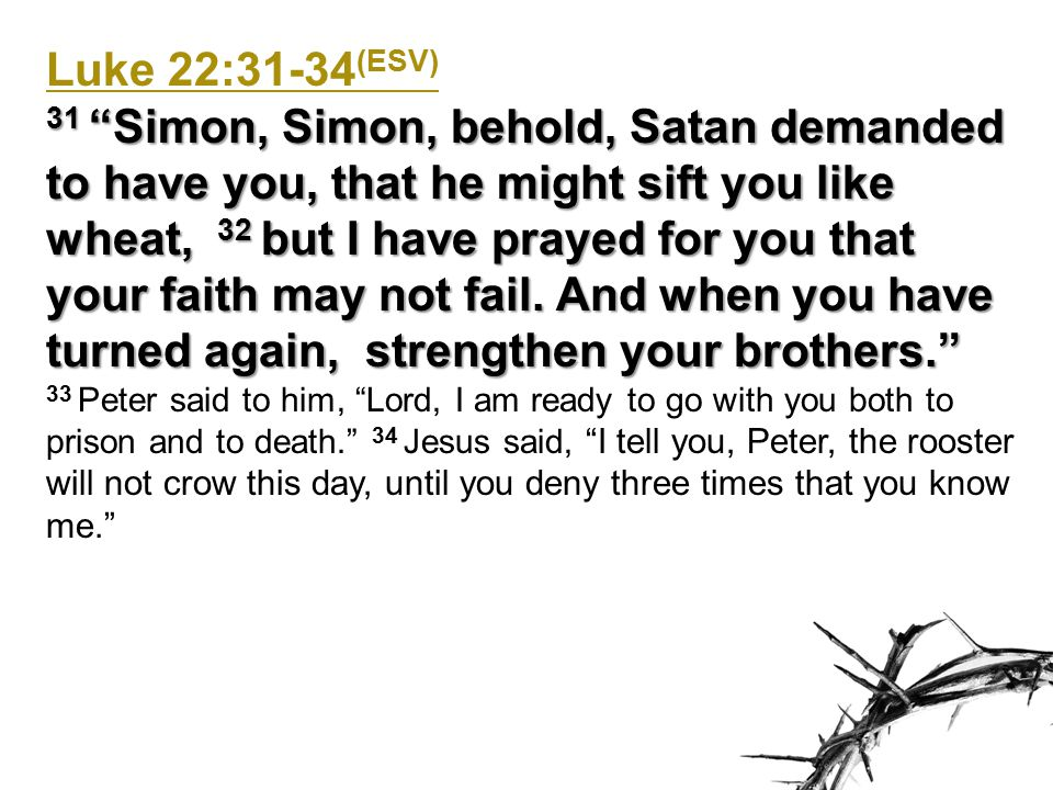 Luke 22:31-34 (ESV) 31 Simon, Simon, behold, Satan demanded to have you, that he might sift you like wheat, 32 but I have prayed for you that your faith may not fail.