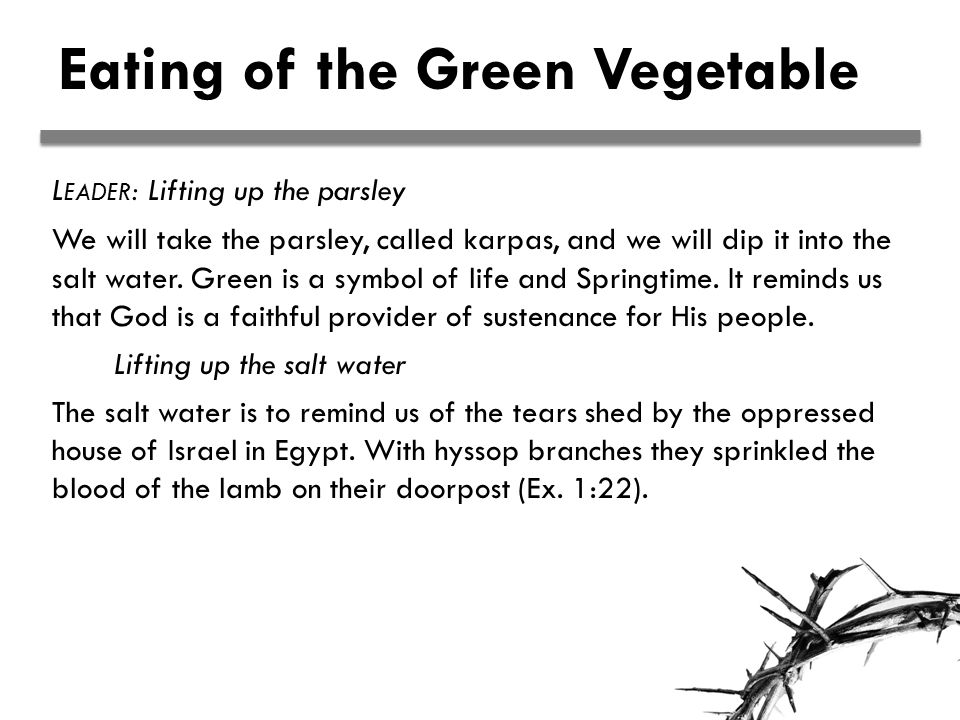 Eating of the Green Vegetable L EADER : Lifting up the parsley We will take the parsley, called karpas, and we will dip it into the salt water.