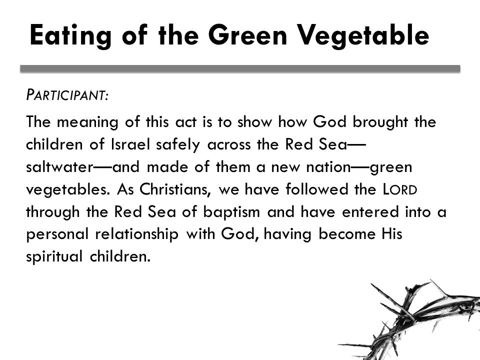 Eating of the Green Vegetable P ARTICIPANT : The meaning of this act is to show how God brought the children of Israel safely across the Red Sea— saltwater—and made of them a new nation—green vegetables.