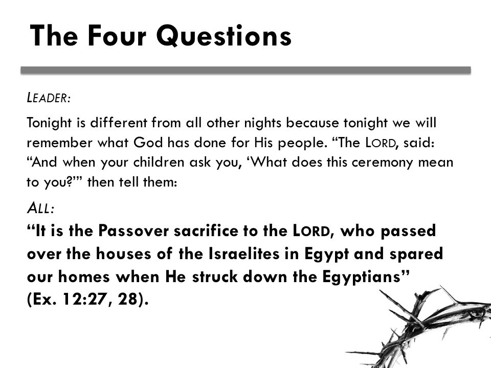 The Four Questions L EADER : Tonight is different from all other nights because tonight we will remember what God has done for His people.