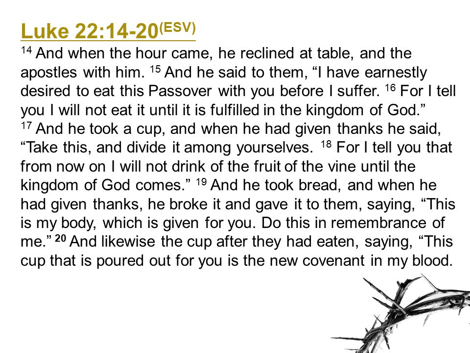 Luke 22:17-20 (ESV) 17 And he took a cup, and when he had given thanks he said, Take this, and divide it among yourselves.