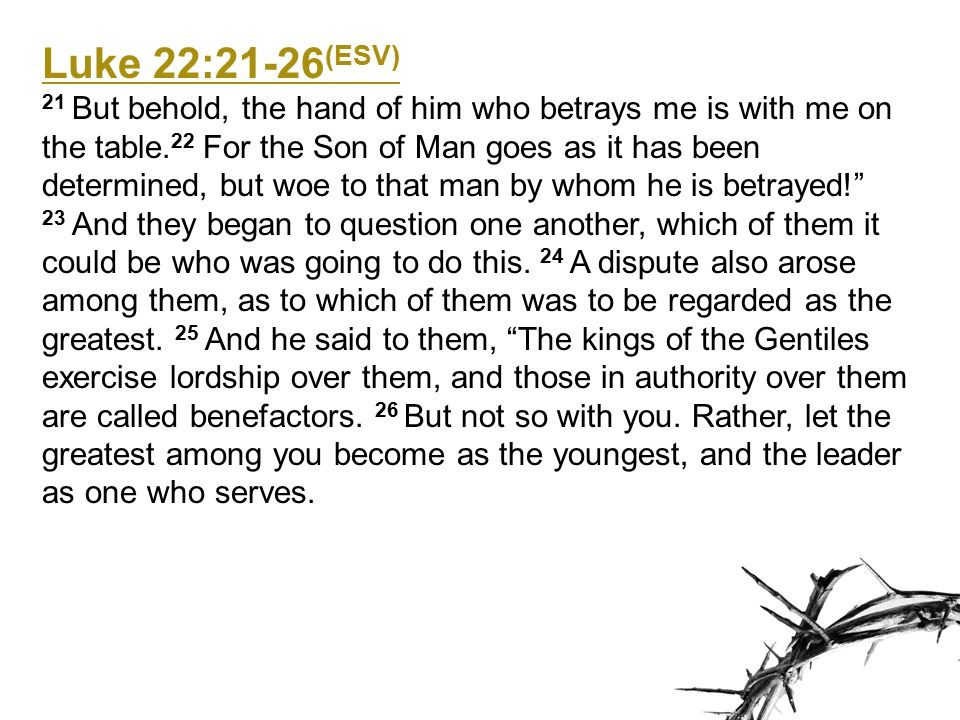 Luke 22:27-34 (ESV) 27 For who is the greater, one who reclines at table or one who serves.