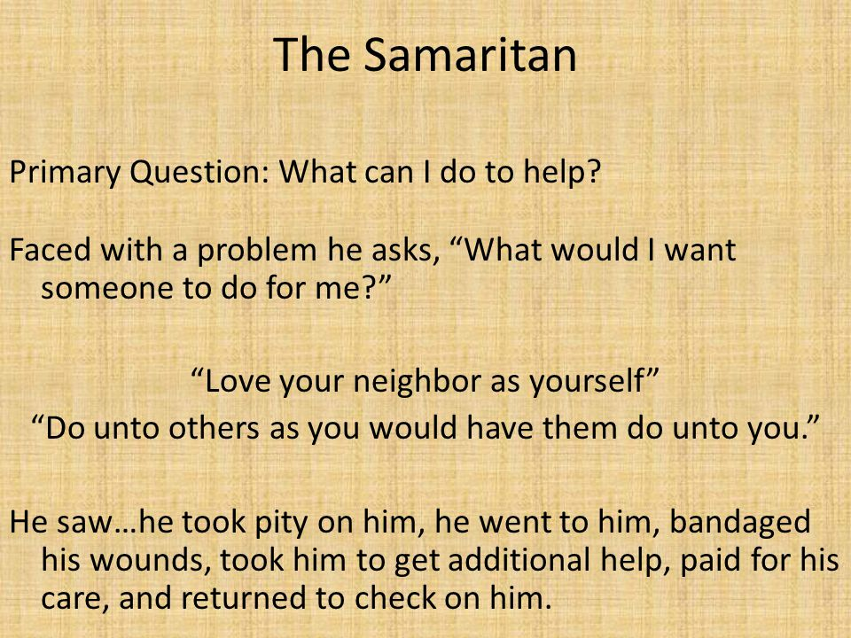 The Samaritan Primary Question: What can I do to help.