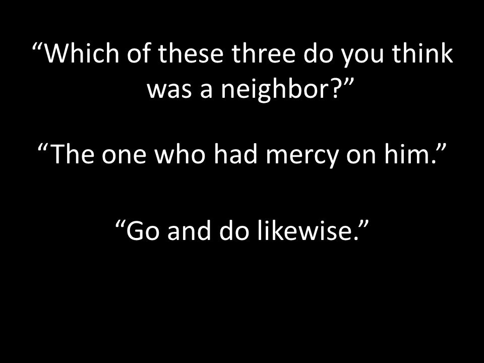 Which of these three do you think was a neighbor The one who had mercy on him. Go and do likewise.