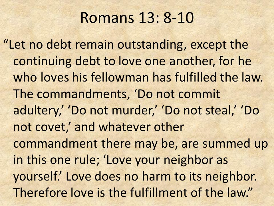 Romans 13: 8-10 Let no debt remain outstanding, except the continuing debt to love one another, for he who loves his fellowman has fulfilled the law.