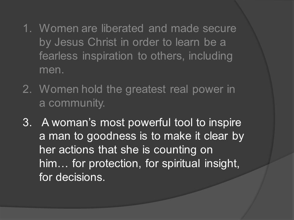1.Women are liberated and made secure by Jesus Christ in order to learn be a fearless inspiration to others, including men.