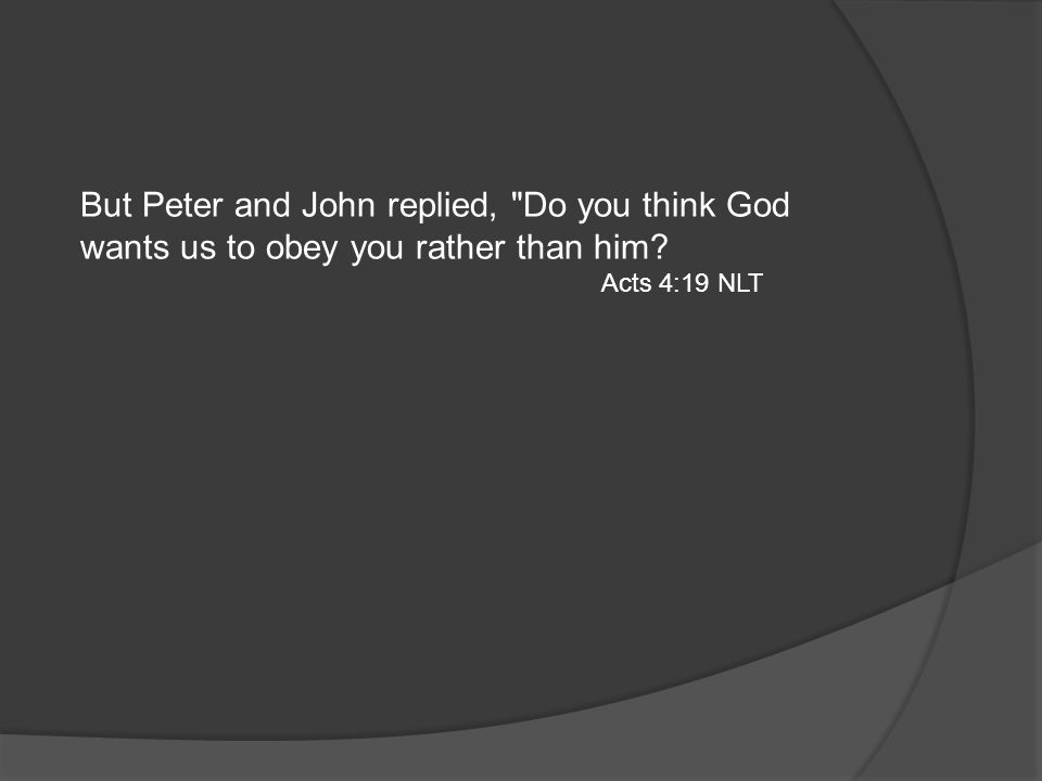 But Peter and John replied, Do you think God wants us to obey you rather than him Acts 4:19 NLT