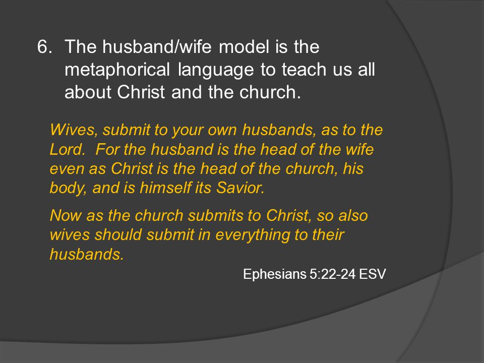 6.The husband/wife model is the metaphorical language to teach us all about Christ and the church.