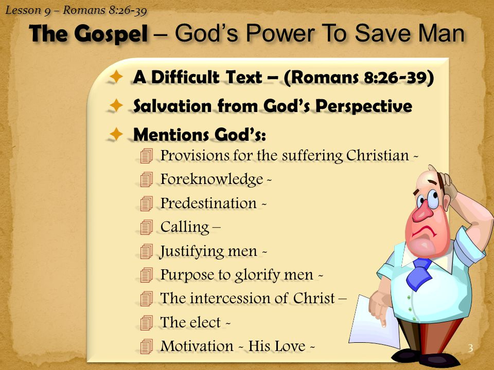 3  A Difficult Text – (Romans 8:26-39)  Salvation from God's Perspective  Mentions God's: 4Provisions for the suffering Christian - 4Foreknowledge