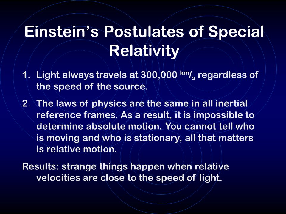 Einstein's Postulates of Special Relativity 1.Light always travels at 300,000 km / s regardless of the speed of the source. 2.The laws of physics are