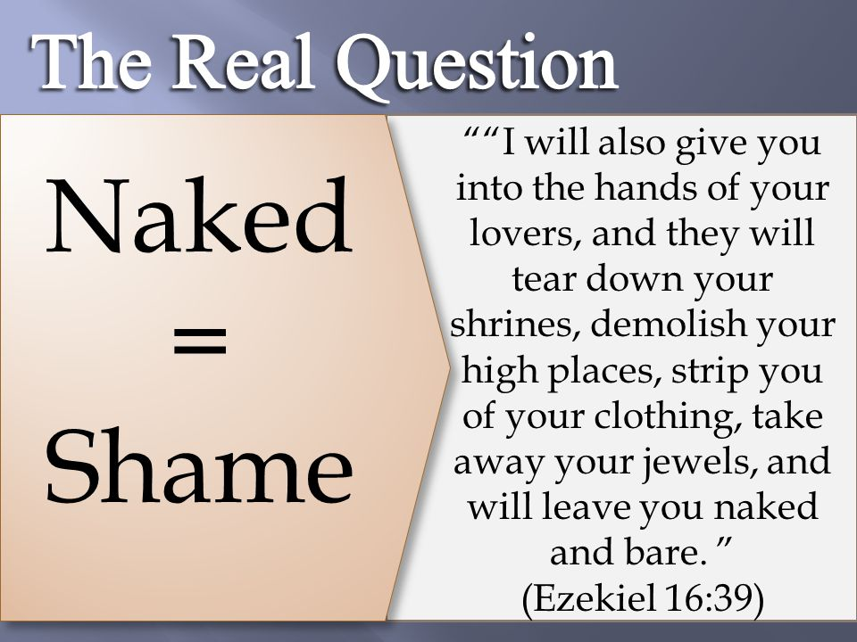 "Naked = Shame """"I will also give you into the hands of your lovers, and they will tear down your shrines, demolish your high places, strip you of your"