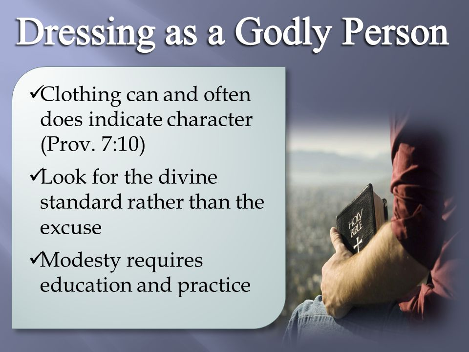 Clothing can and often does indicate character (Prov. 7:10) Look for the divine standard rather than the excuse Modesty requires education and practic