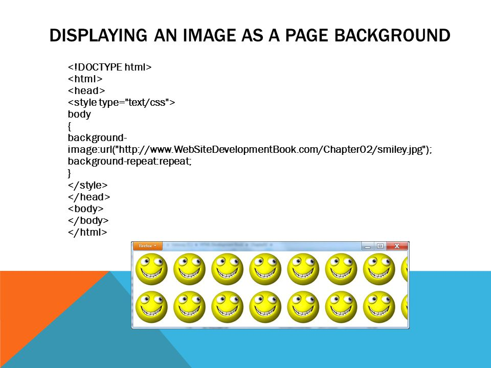DISPLAYING AN IMAGE AS A PAGE BACKGROUND body { background- image:url( http://www.WebSiteDevelopmentBook.com/Chapter02/smiley.jpg ); background-repeat:repeat; }