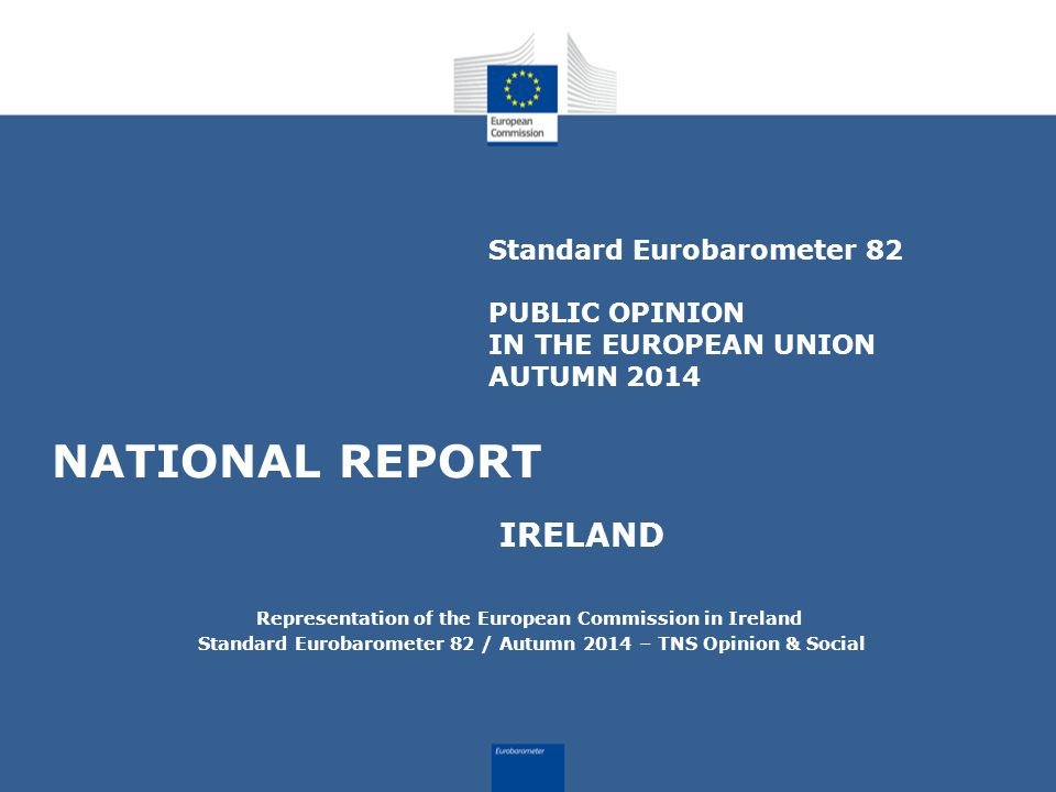Standard Eurobarometer 82 PUBLIC OPINION IN THE EUROPEAN UNION AUTUMN 2014 NATIONAL REPORT IRELAND Representation of the European Commission in Ireland Standard Eurobarometer 82 / Autumn 2014 – TNS Opinion & Social