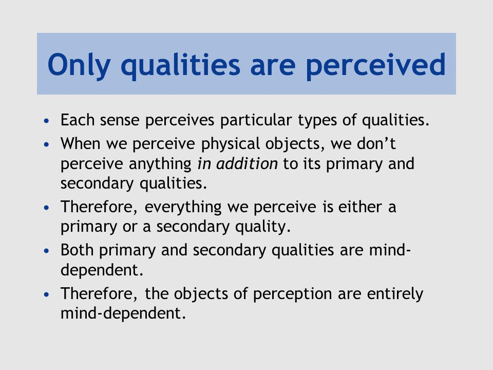Only qualities are perceived Each sense perceives particular types of qualities. When we perceive physical objects, we don't perceive anything in addi