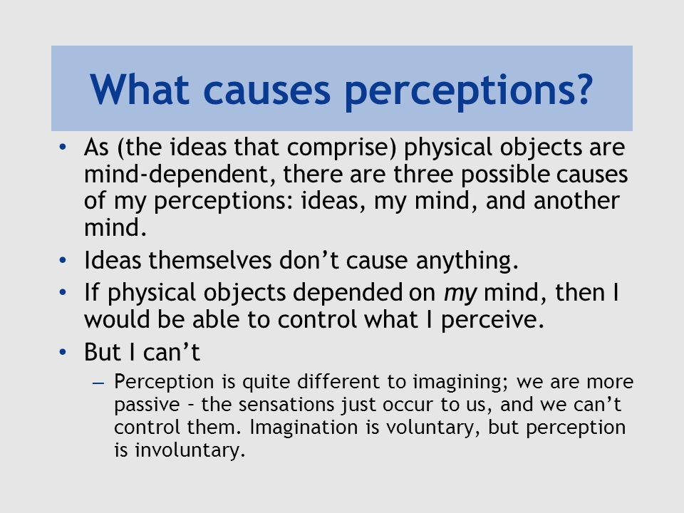What causes perceptions? As (the ideas that comprise) physical objects are mind-dependent, there are three possible causes of my perceptions: ideas, m