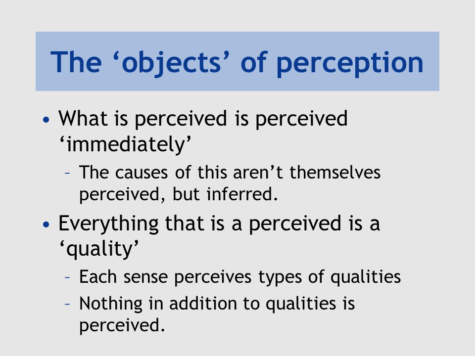 The 'objects' of perception What is perceived is perceived 'immediately' –The causes of this aren't themselves perceived, but inferred. Everything tha