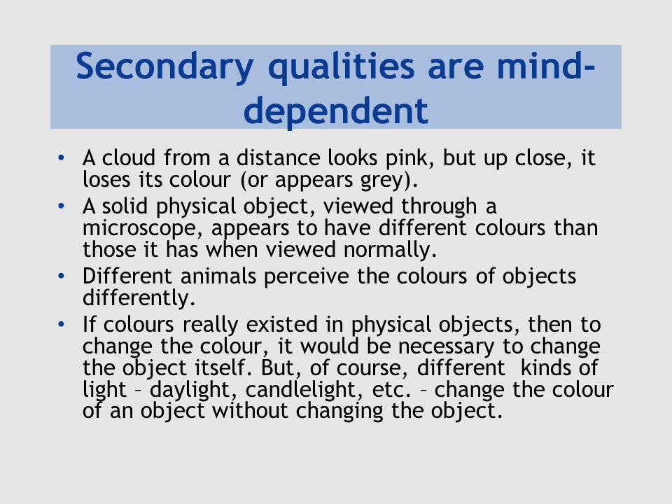 Secondary qualities are mind- dependent A cloud from a distance looks pink, but up close, it loses its colour (or appears grey). A solid physical obje