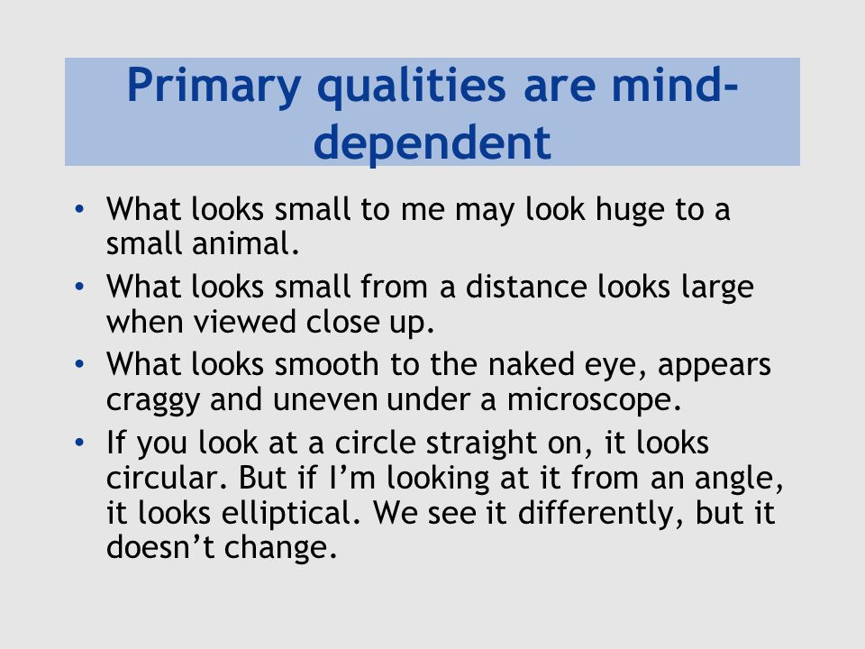 Primary qualities are mind- dependent What looks small to me may look huge to a small animal. What looks small from a distance looks large when viewed