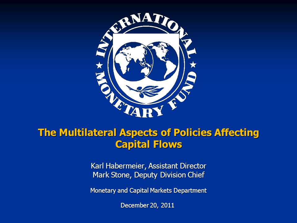 The Multilateral Aspects of Policies Affecting Capital Flows Karl Habermeier, Assistant Director Mark Stone, Deputy Division Chief Monetary and Capital Markets Department December 20, 2011 December 20, 2011