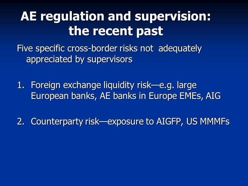 AE regulation and supervision: the recent past Five specific cross-border risks not adequately appreciated by supervisors 1.Foreign exchange liquidity risk—e.g.