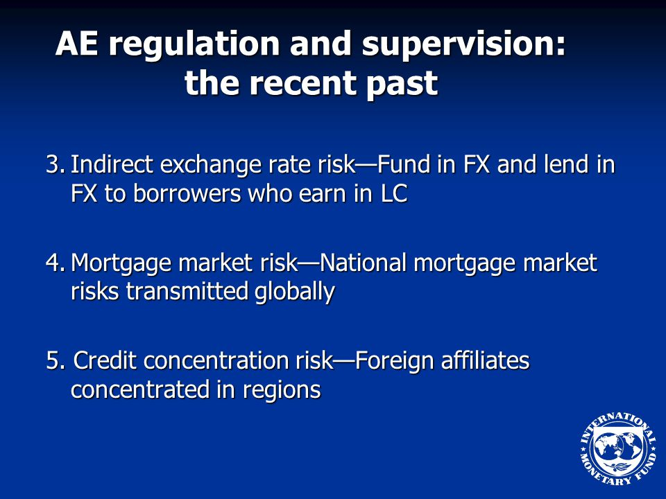 AE regulation and supervision: the recent past 3.Indirect exchange rate risk—Fund in FX and lend in FX to borrowers who earn in LC 4.Mortgage market risk—National mortgage market risks transmitted globally 5.