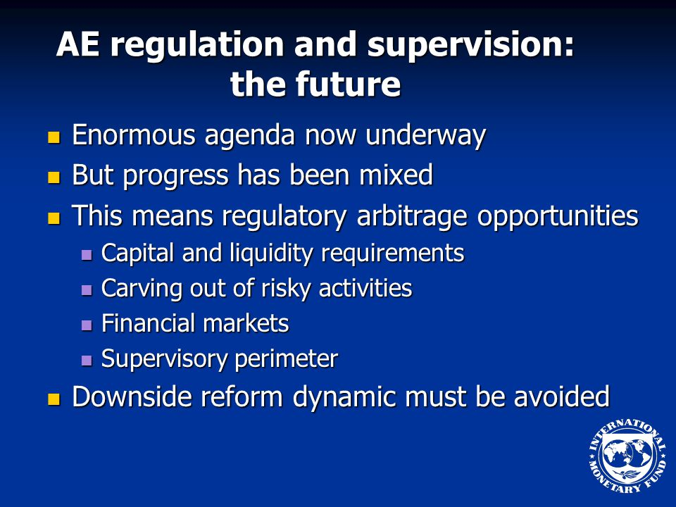 AE regulation and supervision: the future Enormous agenda now underway Enormous agenda now underway But progress has been mixed But progress has been mixed This means regulatory arbitrage opportunities This means regulatory arbitrage opportunities Capital and liquidity requirements Capital and liquidity requirements Carving out of risky activities Carving out of risky activities Financial markets Financial markets Supervisory perimeter Supervisory perimeter Downside reform dynamic must be avoided Downside reform dynamic must be avoided