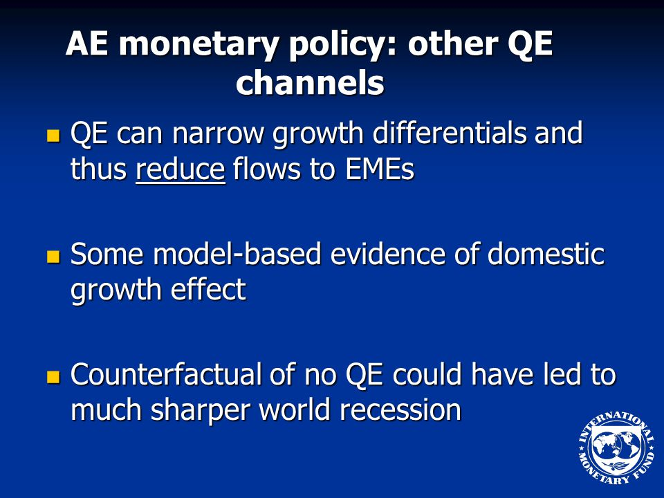 AE monetary policy: other QE channels QE can narrow growth differentials and thus reduce flows to EMEs QE can narrow growth differentials and thus reduce flows to EMEs Some model-based evidence of domestic growth effect Some model-based evidence of domestic growth effect Counterfactual of no QE could have led to much sharper world recession Counterfactual of no QE could have led to much sharper world recession