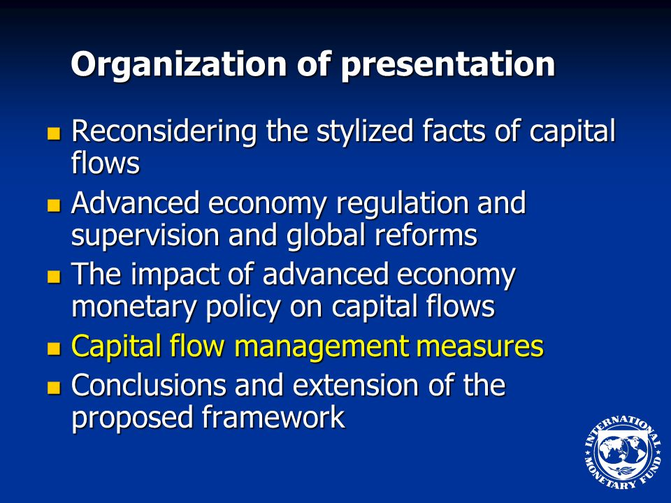 Organization of presentation Reconsidering the stylized facts of capital flows Reconsidering the stylized facts of capital flows Advanced economy regulation and supervision and global reforms Advanced economy regulation and supervision and global reforms The impact of advanced economy monetary policy on capital flows The impact of advanced economy monetary policy on capital flows Capital flow management measures Capital flow management measures Conclusions and extension of the proposed framework Conclusions and extension of the proposed framework