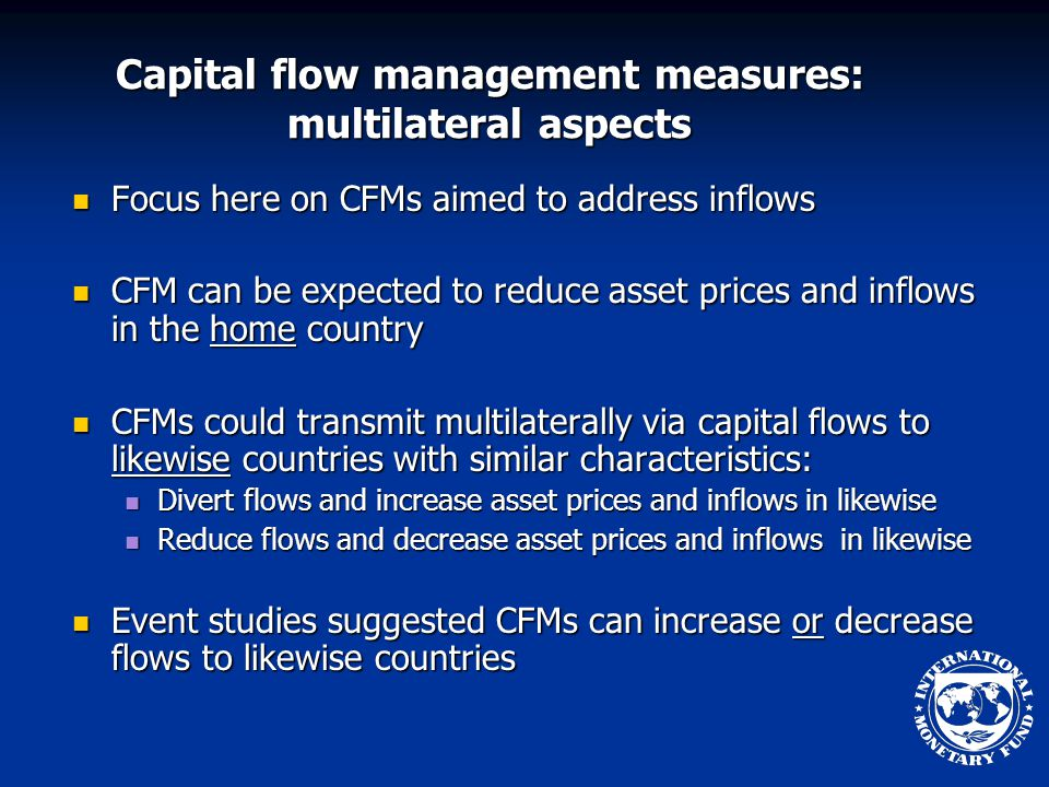 Capital flow management measures: multilateral aspects Focus here on CFMs aimed to address inflows Focus here on CFMs aimed to address inflows CFM can be expected to reduce asset prices and inflows in the home country CFM can be expected to reduce asset prices and inflows in the home country CFMs could transmit multilaterally via capital flows to likewise countries with similar characteristics: CFMs could transmit multilaterally via capital flows to likewise countries with similar characteristics: Divert flows and increase asset prices and inflows in likewise Divert flows and increase asset prices and inflows in likewise Reduce flows and decrease asset prices and inflows in likewise Reduce flows and decrease asset prices and inflows in likewise Event studies suggested CFMs can increase or decrease flows to likewise countries Event studies suggested CFMs can increase or decrease flows to likewise countries