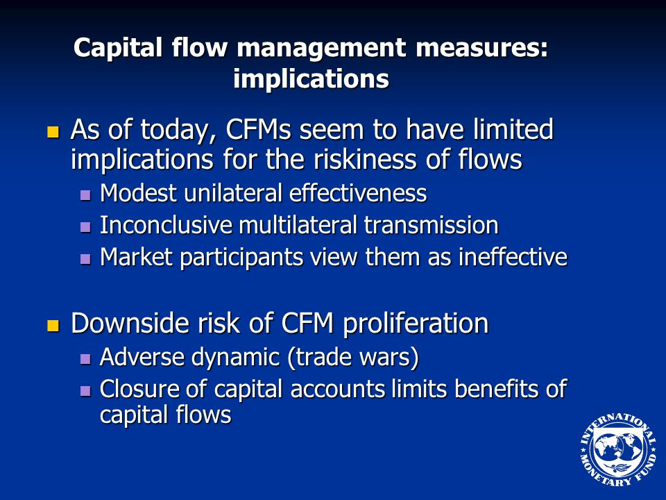 Capital flow management measures: implications As of today, CFMs seem to have limited implications for the riskiness of flows As of today, CFMs seem to have limited implications for the riskiness of flows Modest unilateral effectiveness Modest unilateral effectiveness Inconclusive multilateral transmission Inconclusive multilateral transmission Market participants view them as ineffective Market participants view them as ineffective Downside risk of CFM proliferation Downside risk of CFM proliferation Adverse dynamic (trade wars) Adverse dynamic (trade wars) Closure of capital accounts limits benefits of capital flows Closure of capital accounts limits benefits of capital flows