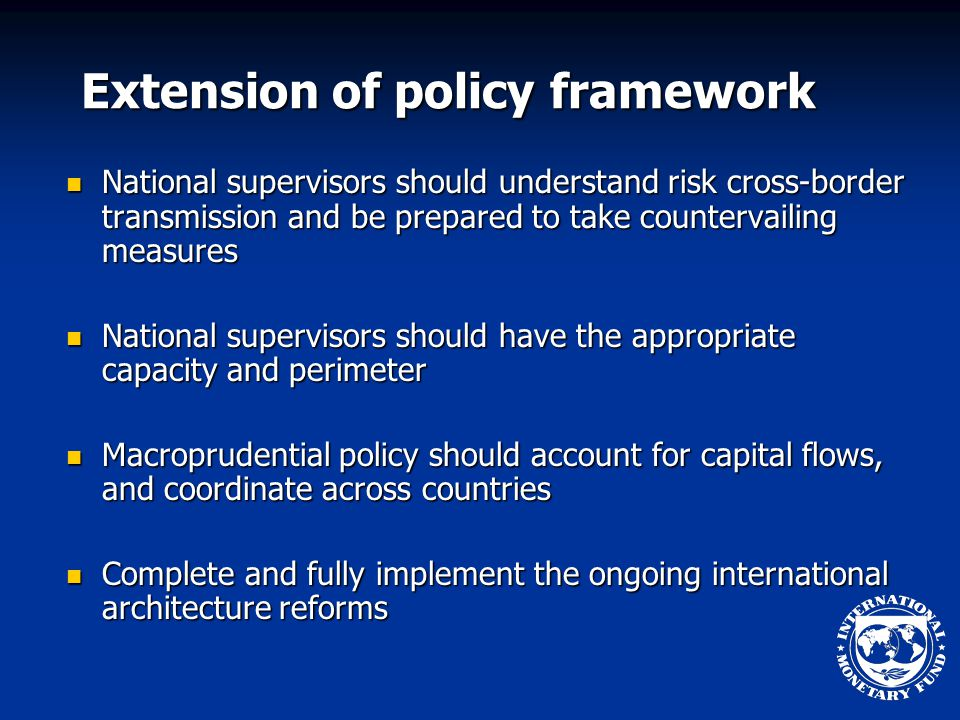 Extension of policy framework National supervisors should understand risk cross-border transmission and be prepared to take countervailing measures National supervisors should understand risk cross-border transmission and be prepared to take countervailing measures National supervisors should have the appropriate capacity and perimeter National supervisors should have the appropriate capacity and perimeter Macroprudential policy should account for capital flows, and coordinate across countries Macroprudential policy should account for capital flows, and coordinate across countries Complete and fully implement the ongoing international architecture reforms Complete and fully implement the ongoing international architecture reforms